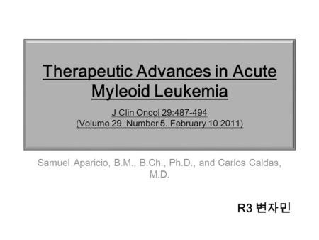 Therapeutic Advances in Acute Myleoid Leukemia J Clin Oncol 29:487-494 (Volume 29. Number 5. February 10 2011) Samuel Aparicio, B.M., B.Ch., Ph.D., and.