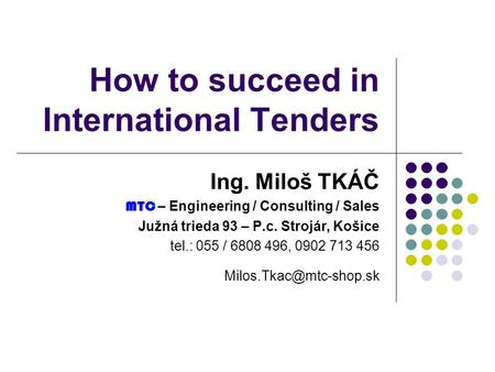 How to succeed in International Tenders Ing. Miloš TKÁČ MTC – Engineering / Consulting / Sales Južná trieda 93 – P.c. Strojár, Košice tel.: 055 / 6808.
