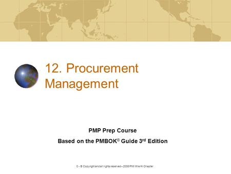 V. 2.0 - © Copyright and all rights reserved – 2005 PMI Mile Hi Chapter 12. Procurement Management PMP Prep Course Based on the PMBOK ® Guide 3 rd Edition.