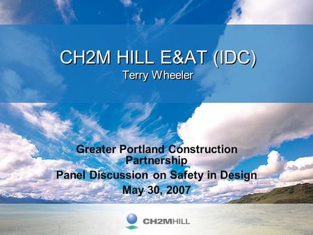 Greater Portland Construction Partnership Panel Discussion on Safety in Design May 30, 2007 CH2M HILL E&AT (IDC) Terry Wheeler.