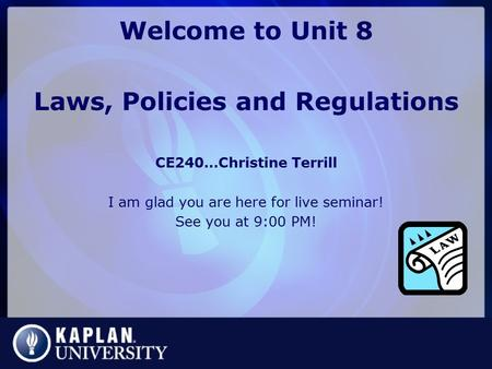 Welcome to Unit 8 Laws, Policies and Regulations CE240…Christine Terrill I am glad you are here for live seminar! See you at 9:00 PM!