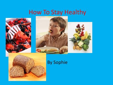 How To Stay Healthy By Sophie. Here are five facts to help you stay healthy.