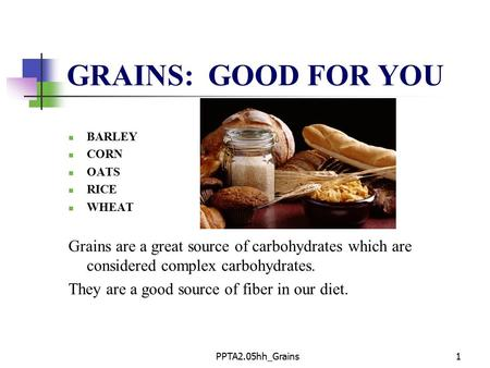 PPTA2.05hh_Grains1 GRAINS: GOOD FOR YOU BARLEY CORN OATS RICE WHEAT Grains are a great source of carbohydrates which are considered complex carbohydrates.