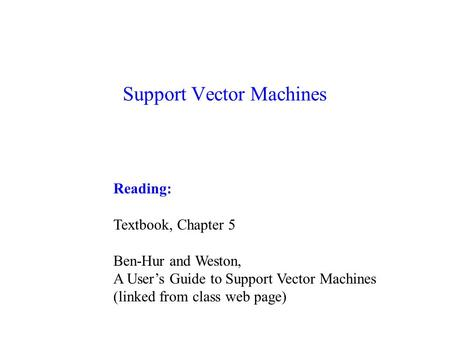 Support Vector Machines Reading: Textbook, Chapter 5 Ben-Hur and Weston, A User's Guide to Support Vector Machines (linked from class web page)
