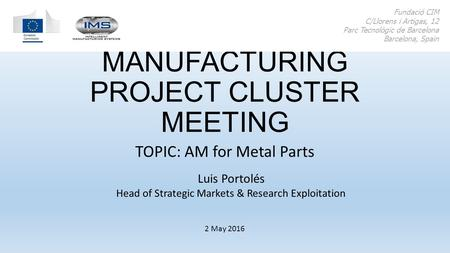 ADDITIVE MANUFACTURING PROJECT CLUSTER MEETING TOPIC: AM for Metal Parts Fundació CIM C/Llorens i Artigas, 12 Parc Tecnològic de Barcelona Barcelona, Spain.