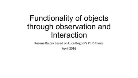 Functionality of objects through observation and Interaction Ruzena Bajcsy based on Luca Bogoni's Ph.D thesis April 2016.