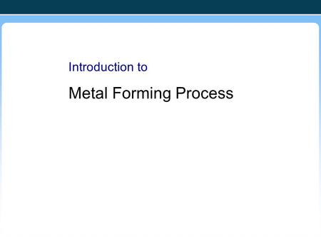 Introduction to Metal Forming Process. Metal Forming Large group of manufacturing processes in which plastic deformation is used to change the shape of.
