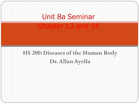 HS 200: Diseases of the Human Body Dr. Allan Ayella Unit 8a Seminar Chapter 13 and 14.