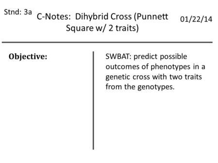 C-Notes: Dihybrid Cross (Punnett Square w/ 2 traits) Stnd: 3a 01/22/14 Objective: SWBAT: predict possible outcomes of phenotypes in a genetic cross with.