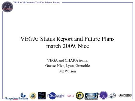 CHARA Collaboration Year-Five Science Review VEGA: Status Report and Future Plans march 2009, Nice VEGA and CHARA teams Grasse-Nice, Lyon, Grenoble Mt.