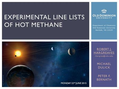 EXPERIMENTAL LINE LISTS OF HOT METHANE Image credit: Mark Garlick MONDAY 22 nd JUNE 2015 ROBERT J. HARGREAVES MICHAEL DULICK PETER F.