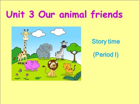 Story time (Period I) Unit 3 Our animal friends 学习目标: 1.I can talk about the animals in the text. (会谈论课文中的动物。) 2.I can talk about my animal friend(s).