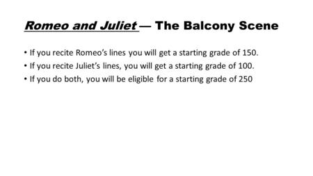 Romeo and Juliet — The Balcony Scene If you recite Romeo's lines you will get a starting grade of 150. If you recite Juliet's lines, you will get a starting.