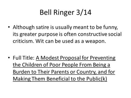 Bell Ringer 3/14 Although satire is usually meant to be funny, its greater purpose is often constructive social criticism. Wit can be used as a weapon.