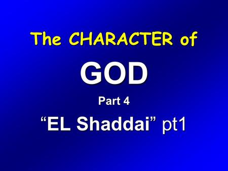"The CHARACTER of GOD Part 4 ""EL Shaddai"" pt1. Exodus 6 1 Then the LORD said unto Moses, Now shalt thou see what I will do to Pharaoh: for with a strong."