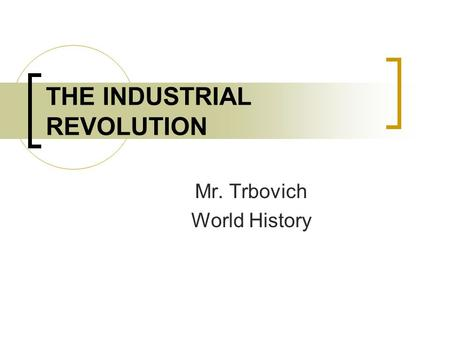 THE INDUSTRIAL REVOLUTION Mr. Trbovich World History.