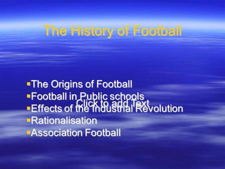 Click to add Text The History of Football  The Origins of Football  Football in Public schools  Effects of the Industrial Revolution  Rationalisation.