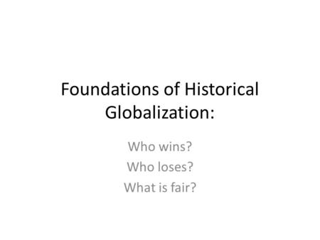Foundations of Historical Globalization: Who wins? Who loses? What is fair?