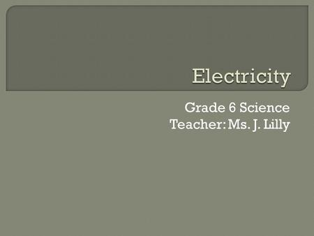 Grade 6 Science Teacher: Ms. J. Lilly.  Electricity: The flow of electrical charge.