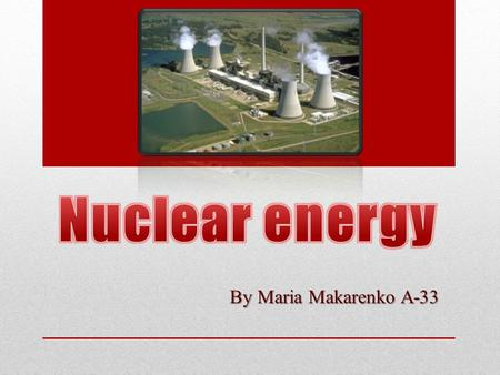 By Maria Makarenko A-33. The plan Nuclear power is… The history of nuclear energetics Benefits of nuclear energy Problems associated with nuclear energy.
