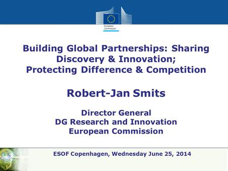 Policy Research and Innovation Research and Innovation ESOF Copenhagen, Wednesday June 25, 2014 Building Global Partnerships: Sharing Discovery & Innovation;