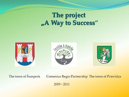 "The project ""A Way to Success The project ""A Way to Success"" The town of Šumperk Comenius Regio Partnership The town of Prievidza 2009 - 2011."