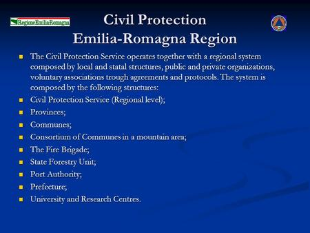 Civil Protection Emilia-Romagna Region The Civil Protection Service operates together with a regional system composed by local and statal structures, public.