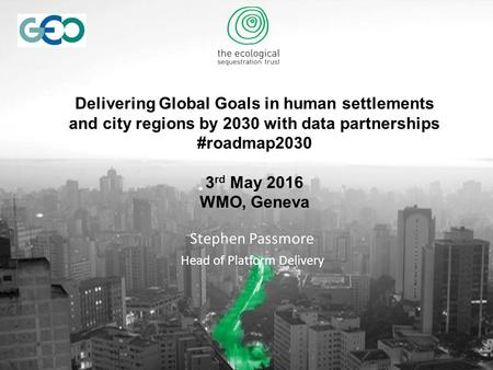 Delivering Global Goals in human settlements and city regions by 2030 with data partnerships #roadmap2030 3 rd May 2016 WMO, Geneva Stephen Passmore Head.