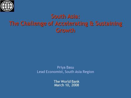South Asia: The Challenge of Accelerating & Sustaining Growth South Asia: The Challenge of Accelerating & Sustaining Growth Priya Basu Lead Economist,
