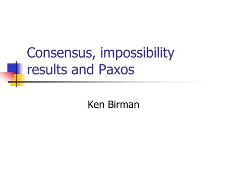 Consensus, impossibility results and Paxos Ken Birman.