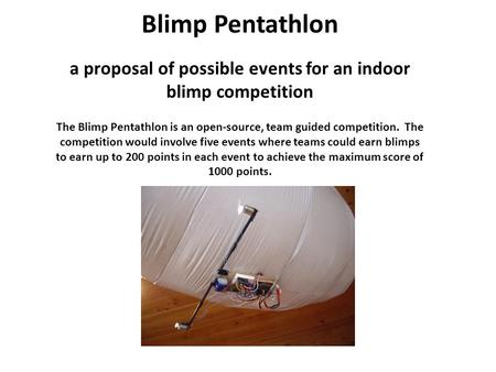 Blimp Pentathlon a proposal of possible events for an indoor blimp competition The Blimp Pentathlon is an open-source, team guided competition. The competition.