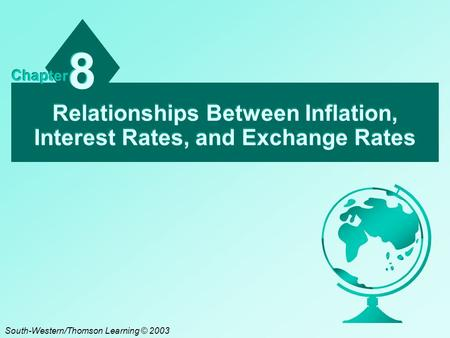 Relationships Between Inflation, Interest Rates, and Exchange Rates 8 8 Chapter South-Western/Thomson Learning © 2003.