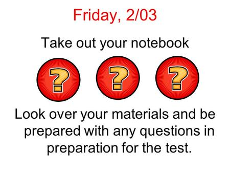 Friday, 2/03 Take out your notebook Look over your materials and be prepared with any questions in preparation for the test.