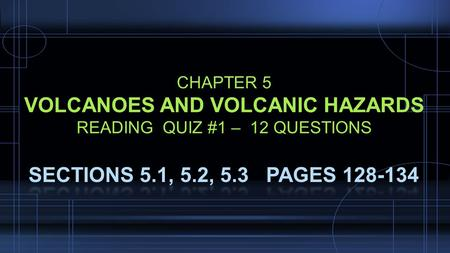 CHAPTER 5 VOLCANOES AND VOLCANIC HAZARDS READING QUIZ #1 – 12 QUESTIONS.
