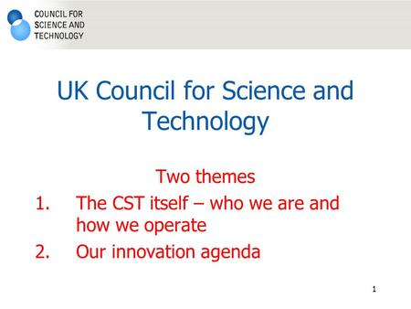 1 UK Council for Science and Technology Two themes 1.The CST itself – who we are and how we operate 2.Our innovation agenda.