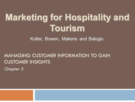 MANAGING CUSTOMER INFORMATION TO GAIN CUSTOMER INSIGHTS Chapter 5 Kotler, Bowen, Makens and Baloglu Marketing for Hospitality and Tourism.
