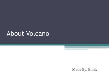 About Volcano Made By. Emily. Orders The 3 kinds of volcano's shapes By the type of eruption The extinct volcanoes.