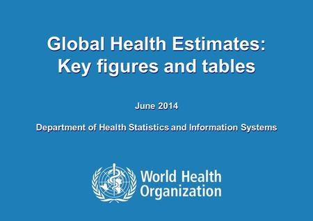HEALTH STATISTICS AND INFORMATION SYSTEMS 1 |1 | Global Health Estimates: Key figures and tables June 2014 Department of Health Statistics and Information.