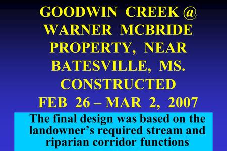 GOODWIN WARNER MCBRIDE PROPERTY, NEAR BATESVILLE, MS. CONSTRUCTED FEB 26 – MAR 2, 2007 The final design was based on the landowner's required stream.