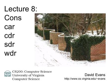 David Evans  CS200: Computer Science University of Virginia Computer Science Lecture 8: Cons car cdr sdr wdr.