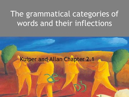 1 The grammatical categories of words and their inflections Kuiper and Allan Chapter 2.1.
