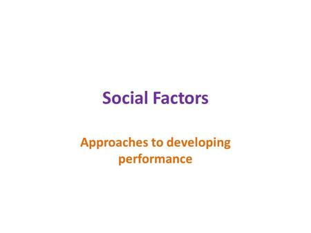 Social Factors Approaches to developing performance.