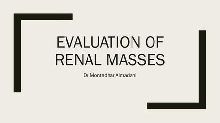 EVALUATION OF RENAL MASSES Dr Montadhar Almadani.