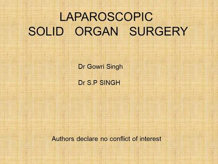 LAPAROSCOPIC SOLID ORGAN SURGERY Dr Gowri Singh Dr S.P SINGH Authors declare no conflict of interest.