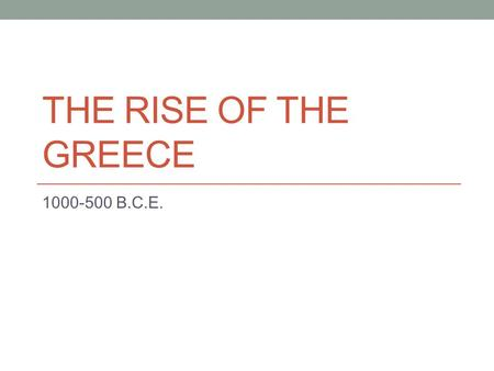 THE RISE OF THE GREECE 1000-500 B.C.E.. The Influence of Geography on Ancient Greek Civilization Small, mountainous peninsula Plains cut off from each.