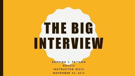 THE BIG INTERVIEW KORRINA L. TAITANO EDU650 INSTRUCTOR RICCI NOVEMBER 02, 2015.