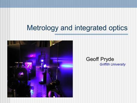 Metrology and integrated optics Geoff Pryde Griffith University.