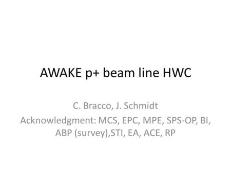 AWAKE p+ beam line HWC C. Bracco, J. Schmidt Acknowledgment: MCS, EPC, MPE, SPS-OP, BI, ABP (survey),STI, EA, ACE, RP.