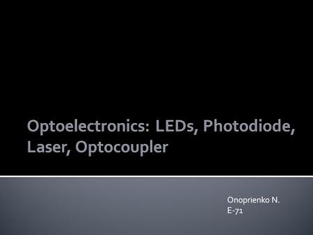 Onoprienko N. E-71. LED or light emitting diode - a semiconductor device with a pn junction created by the optical radiation by passing electric current.