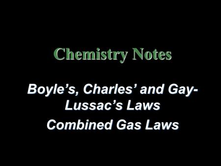 Chemistry Notes Boyle's, Charles' and Gay- Lussac's Laws Combined Gas Laws.